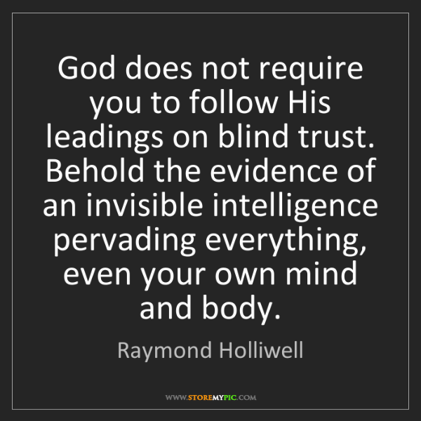 Raymond Holliwell: God does not require you to follow His leadings on blind...