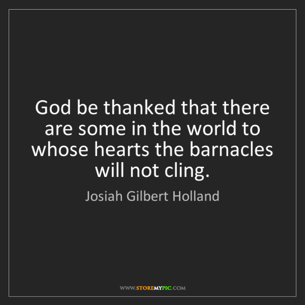 Josiah Gilbert Holland: God be thanked that there are some in the world to whose...