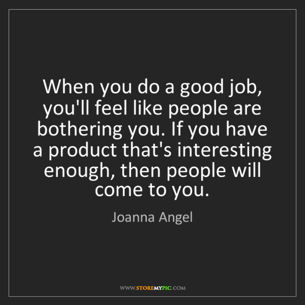 Joanna Angel: When you do a good job, you'll feel like people are bothering...