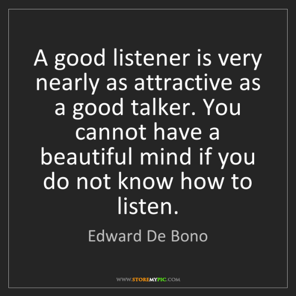 Edward De Bono: A good listener is very nearly as attractive as a good...