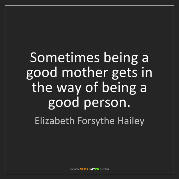 Elizabeth Forsythe Hailey: Sometimes being a good mother gets in the way of being...