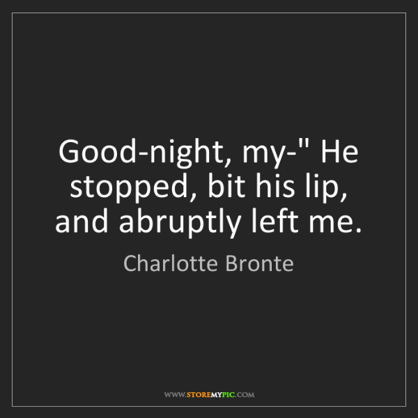 """Charlotte Bronte: Good-night, my-"""" He stopped, bit his lip, and abruptly..."""