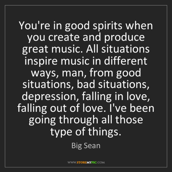 Big Sean: You're in good spirits when you create and produce great...