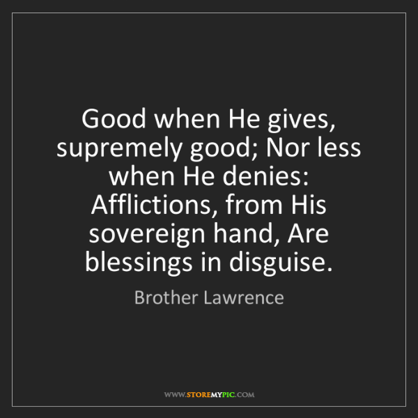 Brother Lawrence: Good when He gives, supremely good; Nor less when He...