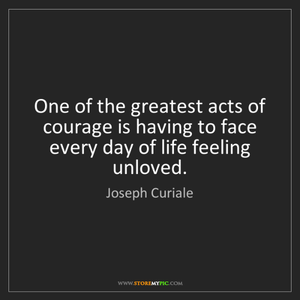 Joseph Curiale: One of the greatest acts of courage is having to face...