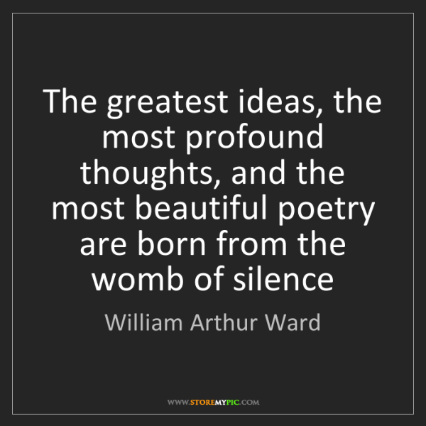 William Arthur Ward: The greatest ideas, the most profound thoughts, and the...