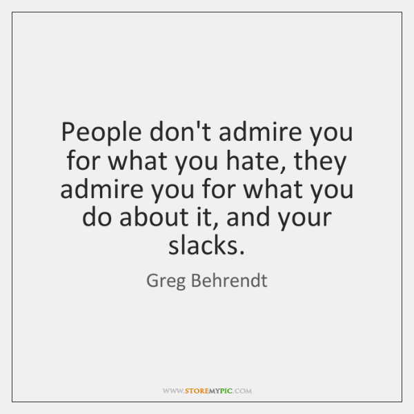 People don't admire you for what you hate, they admire you for ...