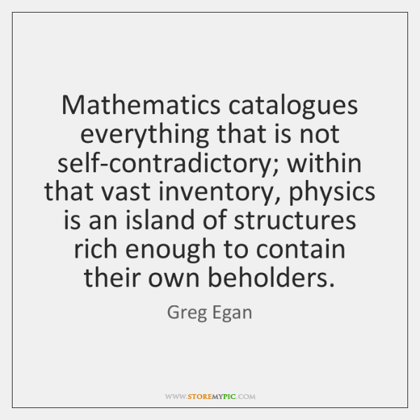 Mathematics catalogues everything that is not self-contradictory; within that vast inventory, physic