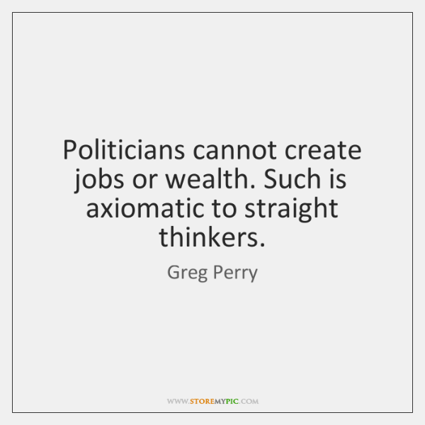 Politicians cannot create jobs or wealth. Such is axiomatic to straight thinkers.
