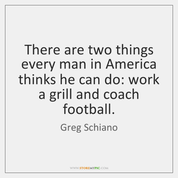 There are two things every man in America thinks he can do: ...