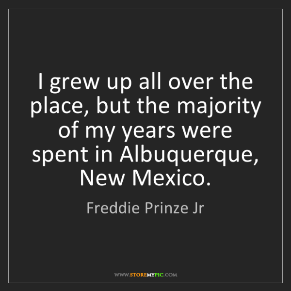 Freddie Prinze Jr: I grew up all over the place, but the majority of my...