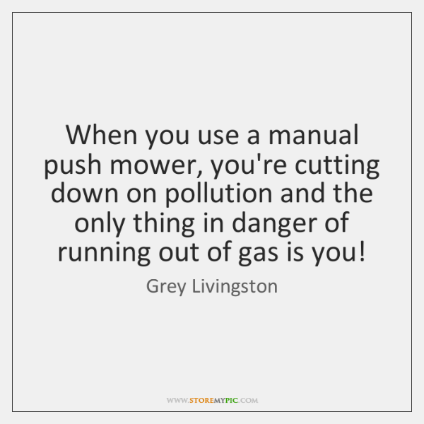 When you use a manual push mower, you're cutting down on pollution ...
