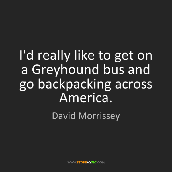 David Morrissey: I'd really like to get on a Greyhound bus and go backpacking...