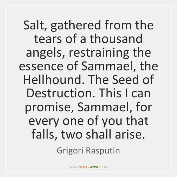 Salt, gathered from the tears of a thousand angels, restraining the essence ...