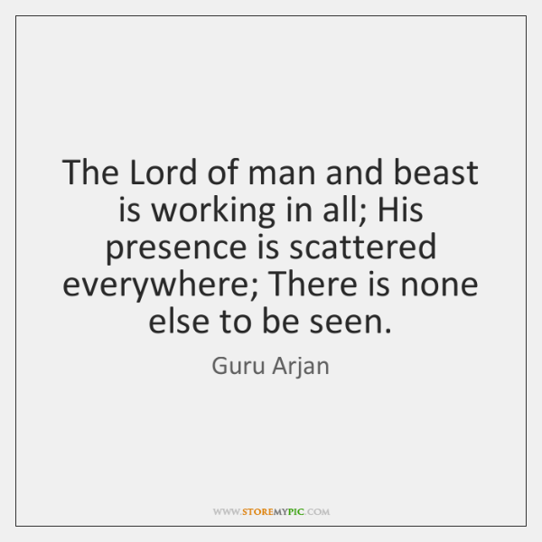 The Lord of man and beast is working in all; His presence ...