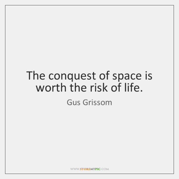 The conquest of space is worth the risk of life.