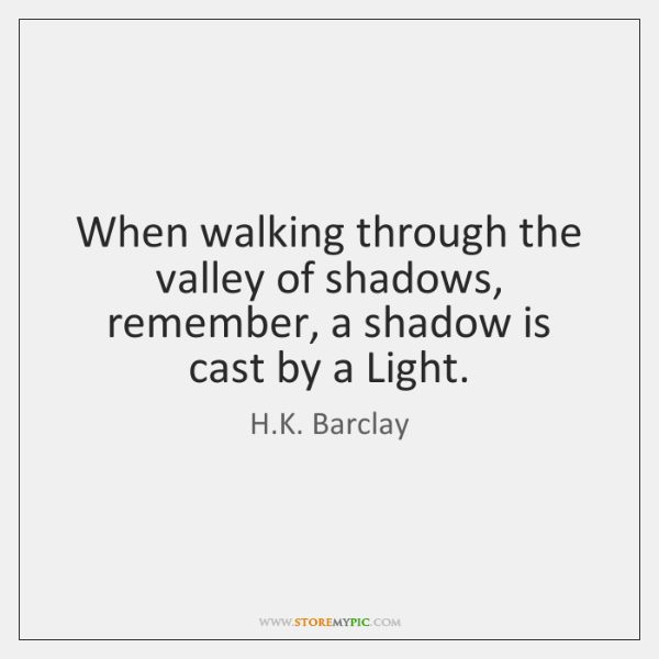 When walking through the valley of shadows, remember, a shadow is cast ...