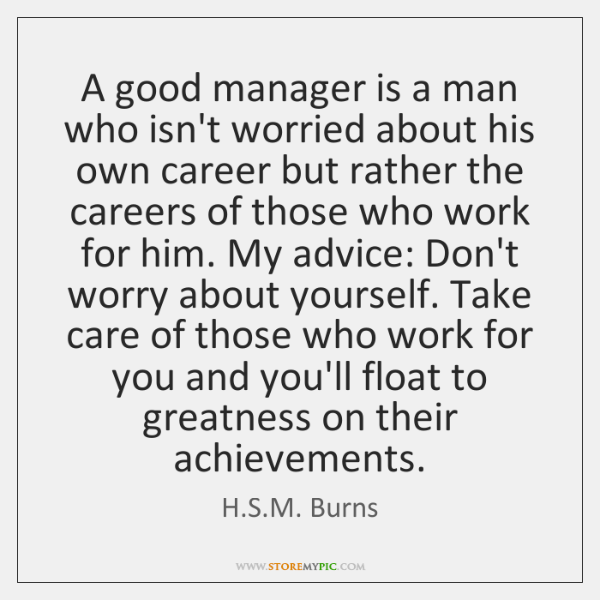 A good manager is a man who isn't worried about his own ...