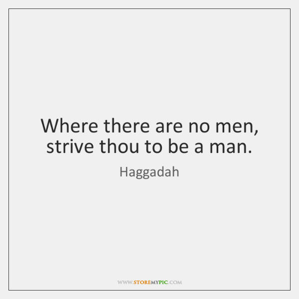 Where there are no men, strive thou to be a man.