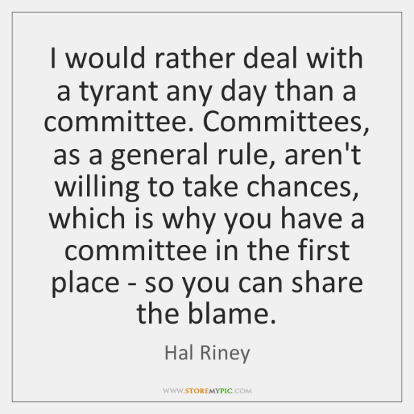 I would rather deal with a tyrant any day than a committee. ...