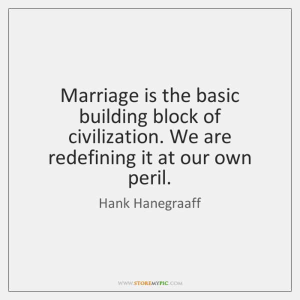 Marriage is the basic building block of civilization. We are redefining it ...