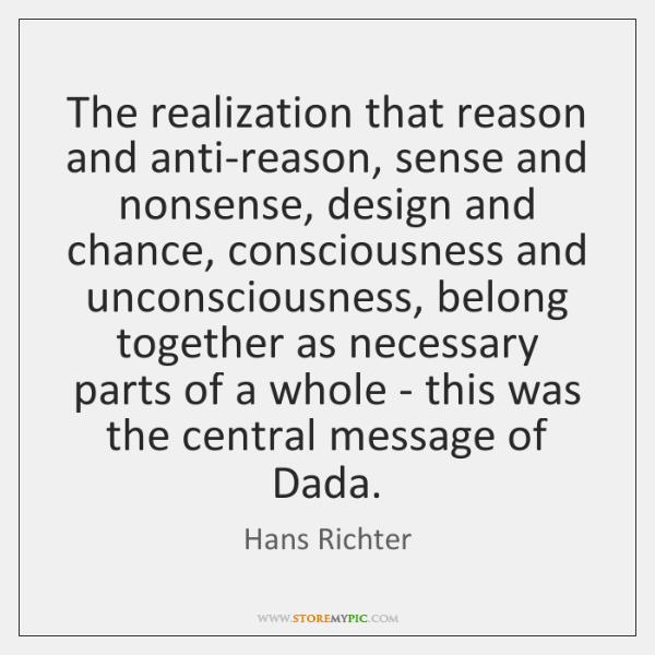 The realization that reason and anti-reason, sense and nonsense, design and chance, ...