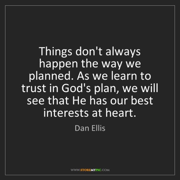 Dan Ellis: Things don't always happen the way we planned. As we...