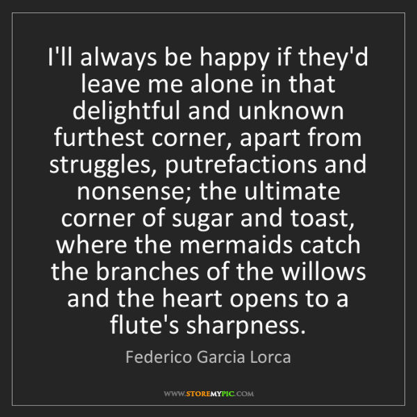 Federico Garcia Lorca: I'll always be happy if they'd leave me alone in that...