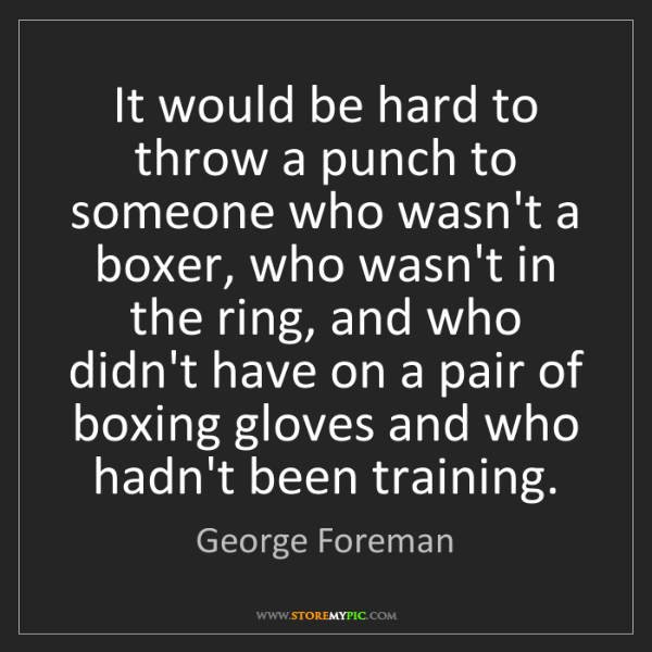 George Foreman: It would be hard to throw a punch to someone who wasn't...