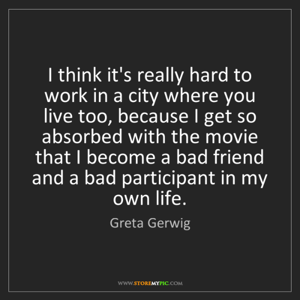 Greta Gerwig: I think it's really hard to work in a city where you...