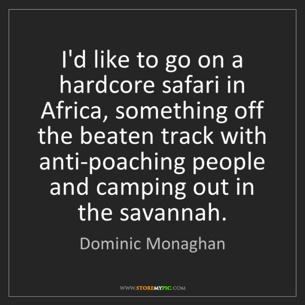 Dominic Monaghan: I'd like to go on a hardcore safari in Africa, something...