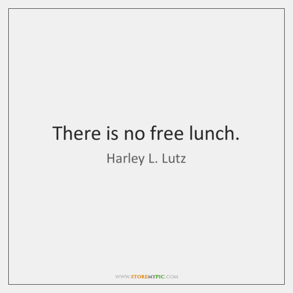 There is no free lunch.