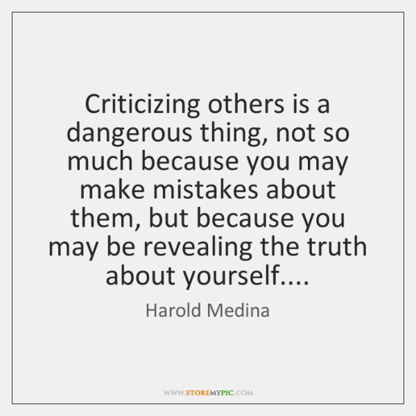 Criticizing others is a dangerous thing, not so much because you may ...