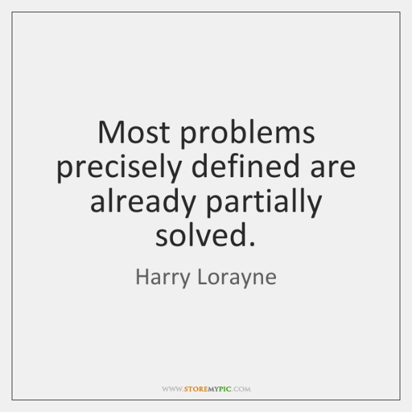 Most problems precisely defined are already partially solved.