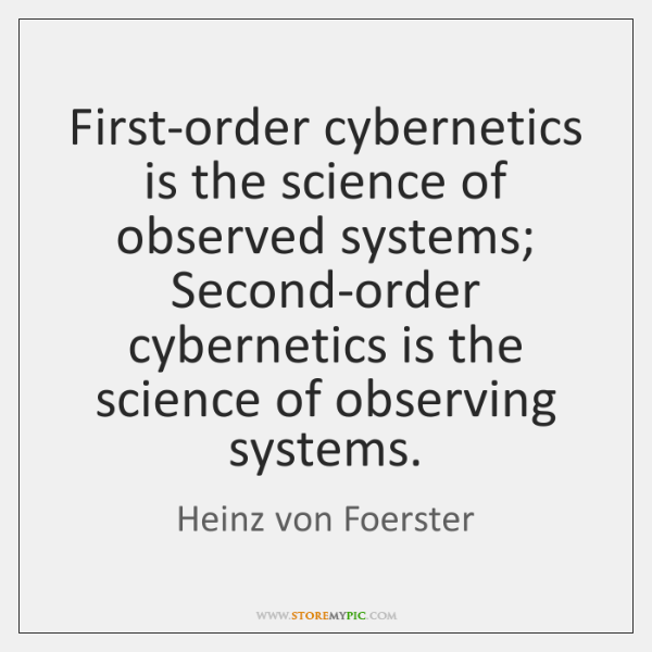 First-order cybernetics is the science of observed systems; Second-order cybernetics is the ...