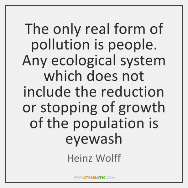 The only real form of pollution is people. Any ecological system which ...