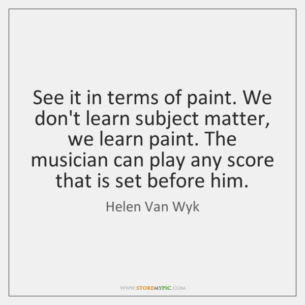 See it in terms of paint. We don't learn subject matter, we ...