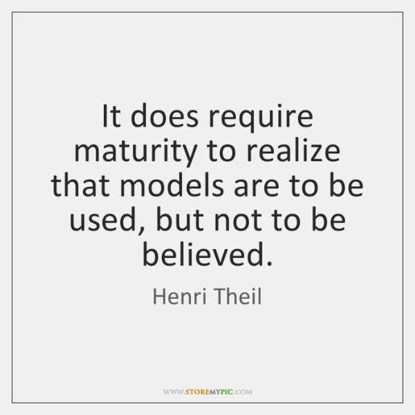 It does require maturity to realize that models are to be used, ...