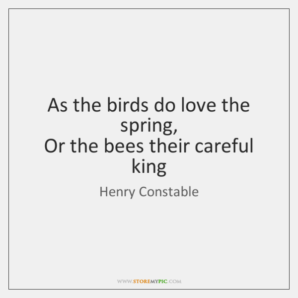 As the birds do love the spring,   Or the bees their careful ...