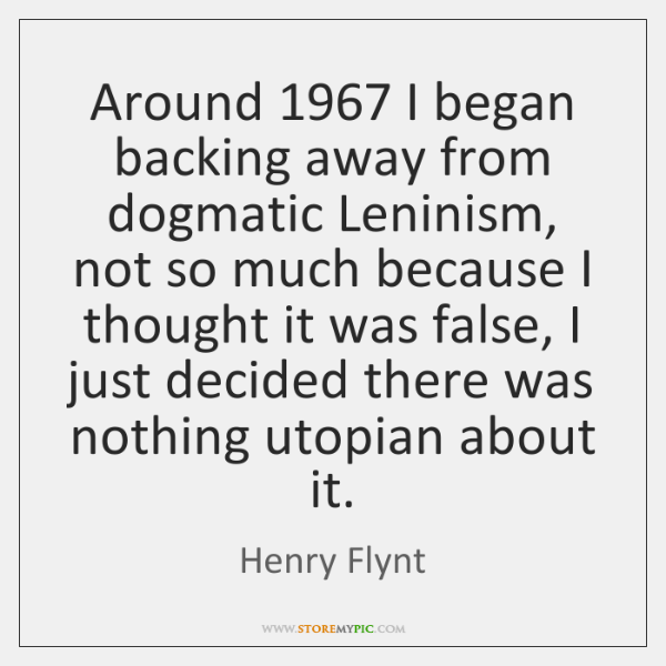 Around 1967 I began backing away from dogmatic Leninism, not so much because ...