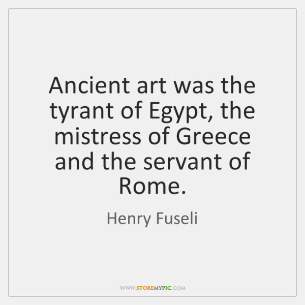 Ancient art was the tyrant of Egypt, the mistress of Greece and ...
