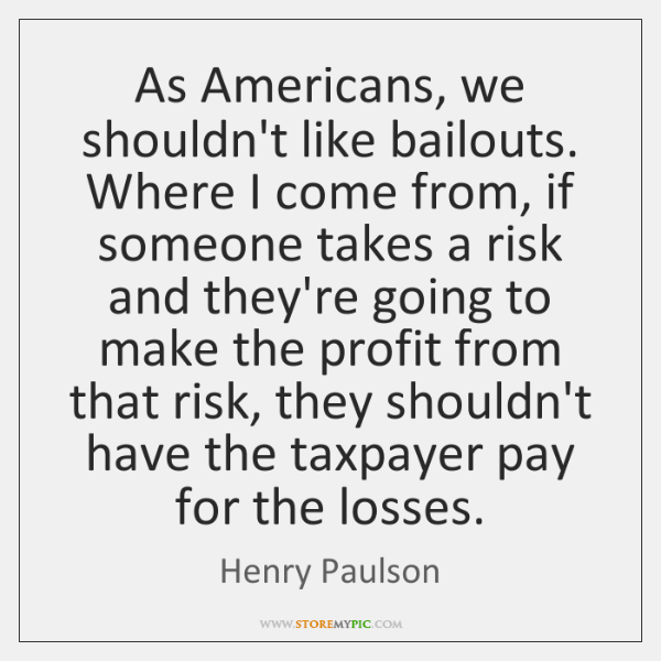 As Americans, we shouldn't like bailouts. Where I come from, if someone ...