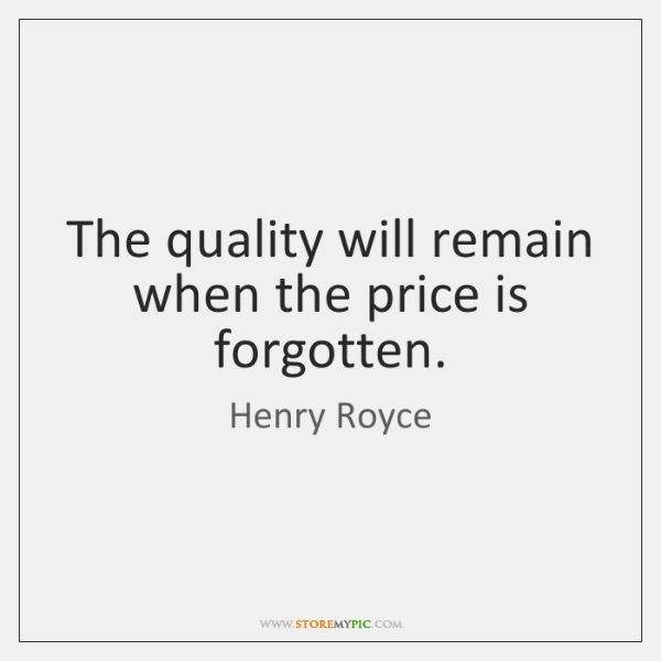 The quality will remain when the price is forgotten.