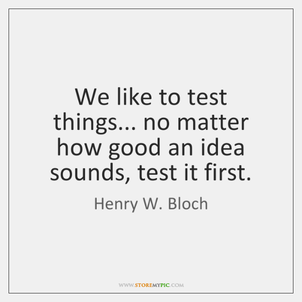 We like to test things... no matter how good an idea sounds, ...
