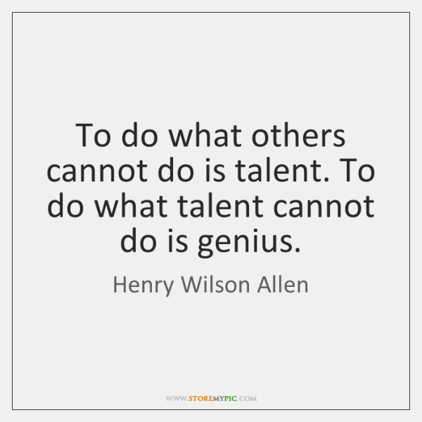 To do what others cannot do is talent. To do what talent ...