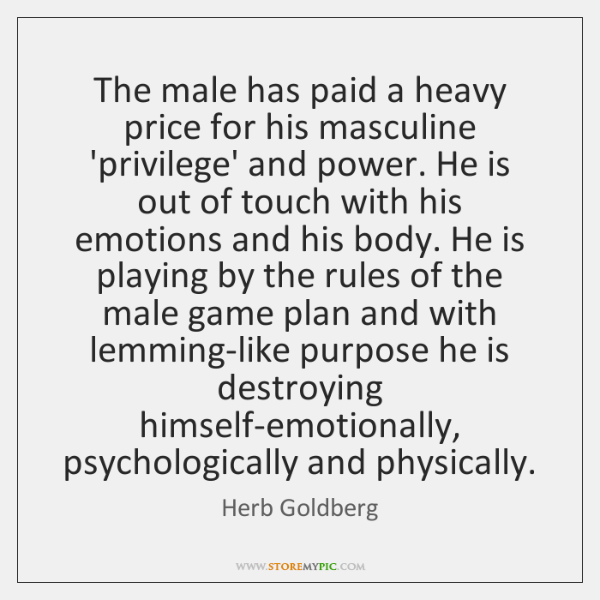 The male has paid a heavy price for his masculine 'privilege' and ...