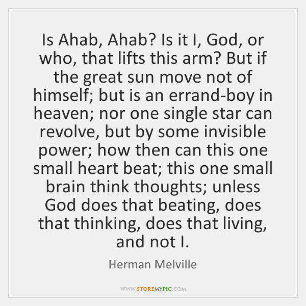 Is Ahab, Ahab? Is it I, God, or who, that lifts this ...