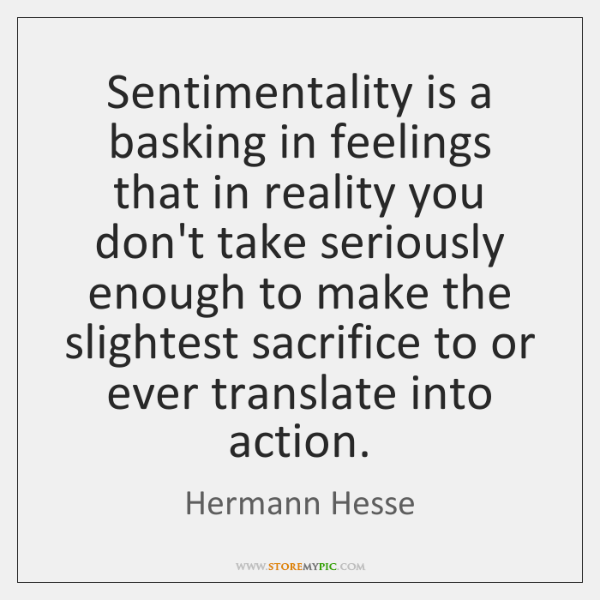 Sentimentality is a basking in feelings that in reality you don't take ...