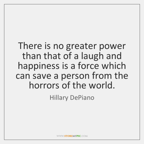 There is no greater power than that of a laugh and happiness ...