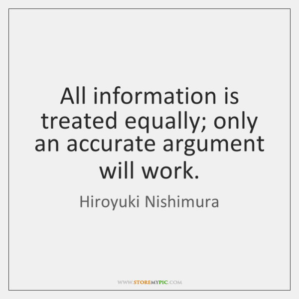 All information is treated equally; only an accurate argument will work.